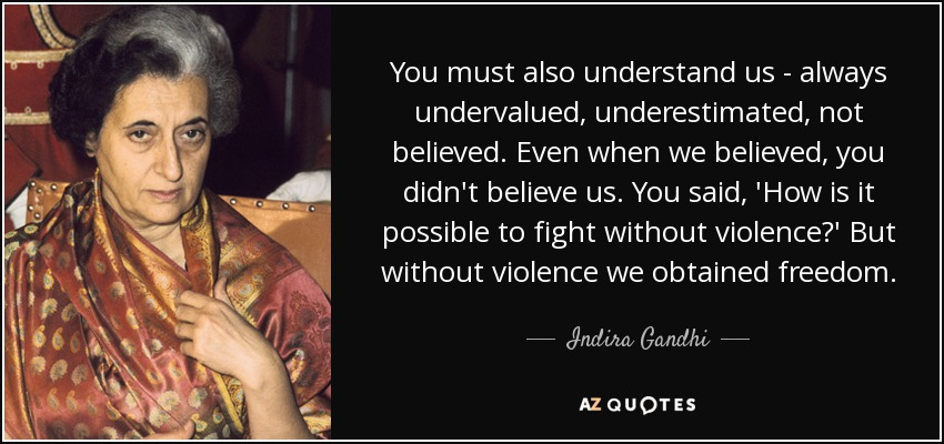 You must also understand us - always undervalued, underestimated, not believed. Even when we believed, you didn't believe us. You said, 'How is it possible to fight without violence?' But without violence we obtained freedom. - Indira Gandhi