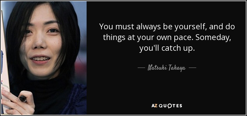 ...you must always be yourself, and do things at your own pace. Someday, you'll catch up. - Natsuki Takaya