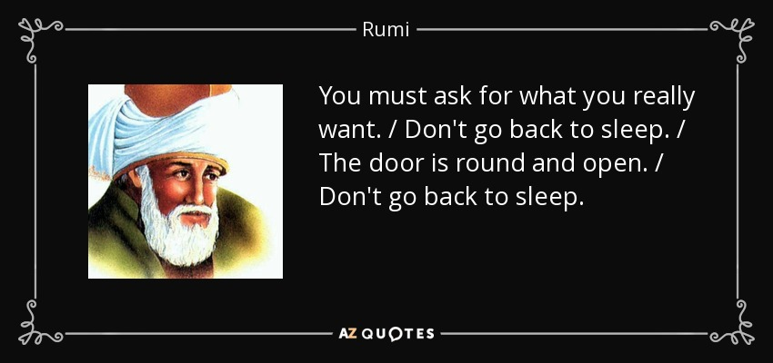 You must ask for what you really want. / Don't go back to sleep. / The door is round and open. / Don't go back to sleep. - Rumi