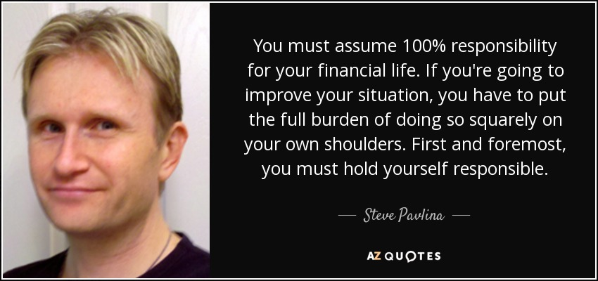 You must assume 100% responsibility for your financial life. If you're going to improve your situation, you have to put the full burden of doing so squarely on your own shoulders. First and foremost, you must hold yourself responsible. - Steve Pavlina