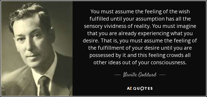 You must assume the feeling of the wish fulfilled until your assumption has all the sensory vividness of reality. You must imagine that you are already experiencing what you desire. That is, you must assume the feeling of the fulfillment of your desire until you are possessed by it and this feeling crowds all other ideas out of your consciousness. - Neville Goddard