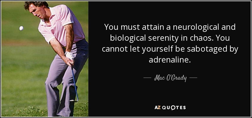 You must attain a neurological and biological serenity in chaos. You cannot let yourself be sabotaged by adrenaline. - Mac O'Grady