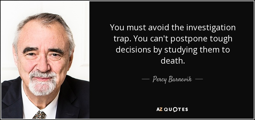 You must avoid the investigation trap. You can't postpone tough decisions by studying them to death. - Percy Barnevik