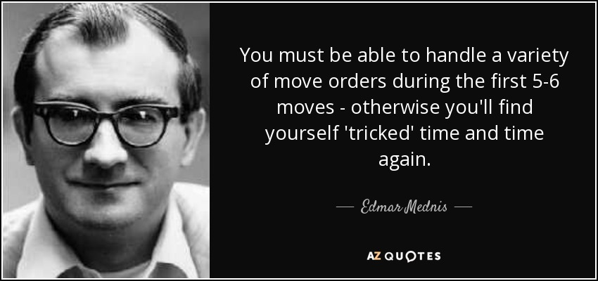 You must be able to handle a variety of move orders during the first 5-6 moves - otherwise you'll find yourself 'tricked' time and time again. - Edmar Mednis