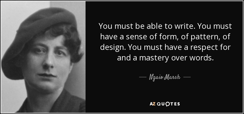You must be able to write. You must have a sense of form, of pattern, of design. You must have a respect for and a mastery over words. - Ngaio Marsh