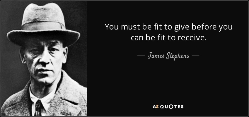 You must be fit to give before you can be fit to receive. - James Stephens