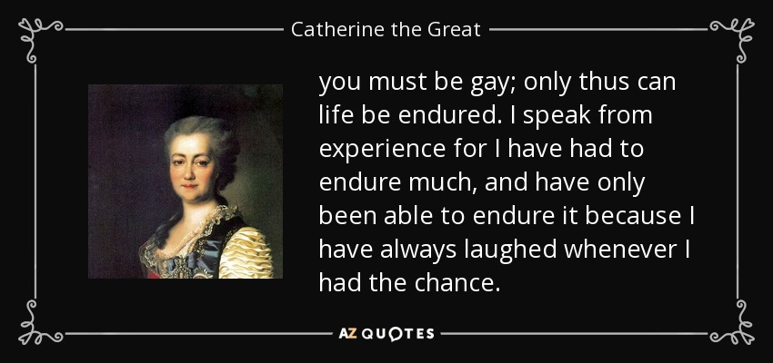 you must be gay; only thus can life be endured. I speak from experience for I have had to endure much, and have only been able to endure it because I have always laughed whenever I had the chance. - Catherine the Great