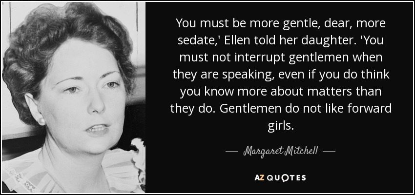 You must be more gentle, dear, more sedate,' Ellen told her daughter. 'You must not interrupt gentlemen when they are speaking, even if you do think you know more about matters than they do. Gentlemen do not like forward girls. - Margaret Mitchell