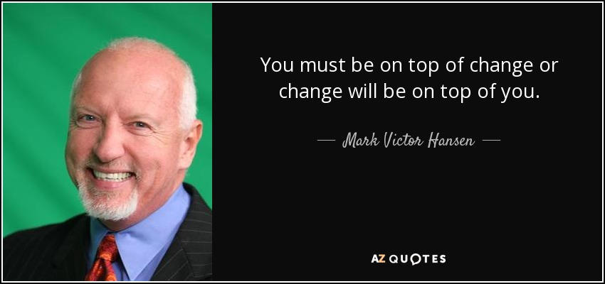 You must be on top of change or change will be on top of you. - Mark Victor Hansen