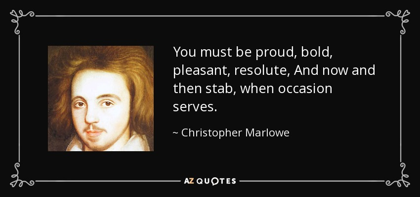 You must be proud, bold, pleasant, resolute, And now and then stab, when occasion serves. - Christopher Marlowe