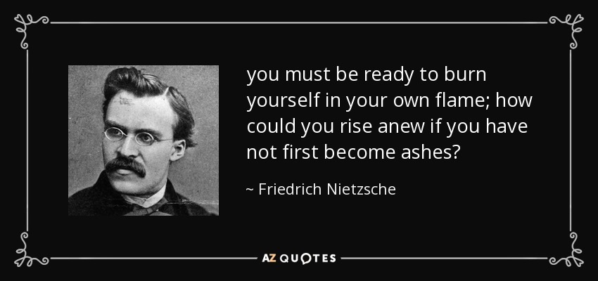 you must be ready to burn yourself in your own flame; how could you rise anew if you have not first become ashes? - Friedrich Nietzsche