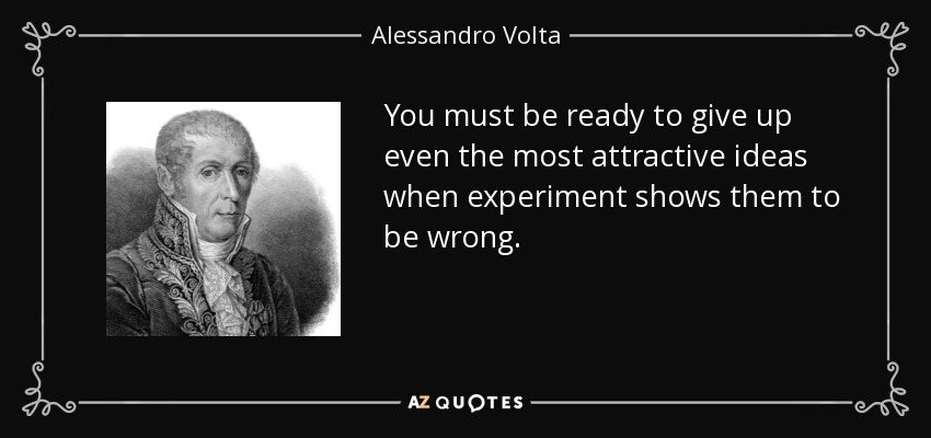 You must be ready to give up even the most attractive ideas when experiment shows them to be wrong. - Alessandro Volta