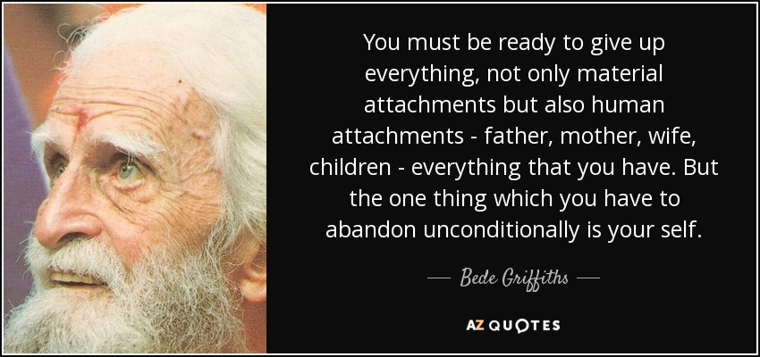 You must be ready to give up everything, not only material attachments but also human attachments - father, mother, wife, children - everything that you have. But the one thing which you have to abandon unconditionally is your self. - Bede Griffiths