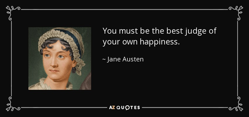 You must be the best judge of your own happiness. - Jane Austen