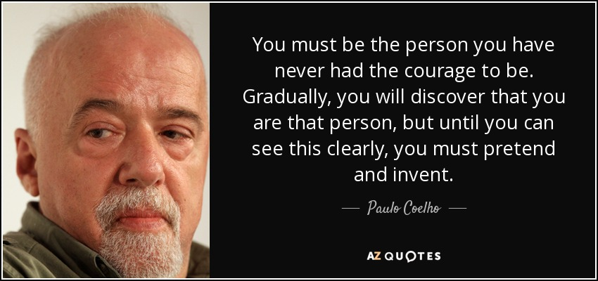 You must be the person you have never had the courage to be. Gradually, you will discover that you are that person, but until you can see this clearly, you must pretend and invent. - Paulo Coelho