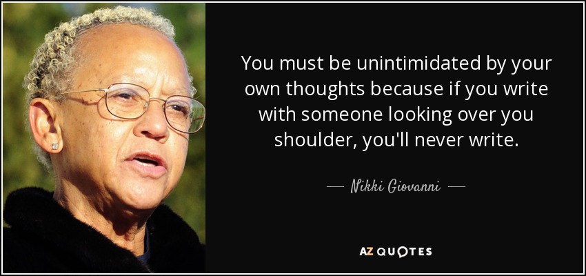 You must be unintimidated by your own thoughts because if you write with someone looking over you shoulder, you'll never write. - Nikki Giovanni