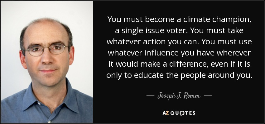 You must become a climate champion, a single-issue voter. You must take whatever action you can. You must use whatever influence you have wherever it would make a difference, even if it is only to educate the people around you. - Joseph J. Romm
