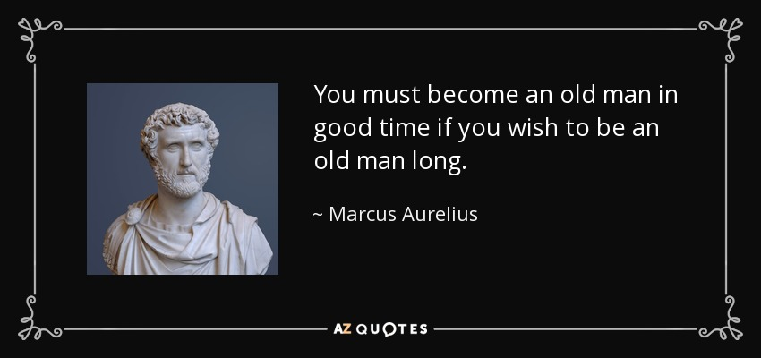 You must become an old man in good time if you wish to be an old man long. - Marcus Aurelius