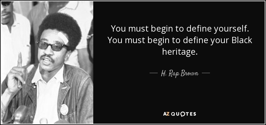 You must begin to define yourself. You must begin to define your Black heritage. - H. Rap Brown