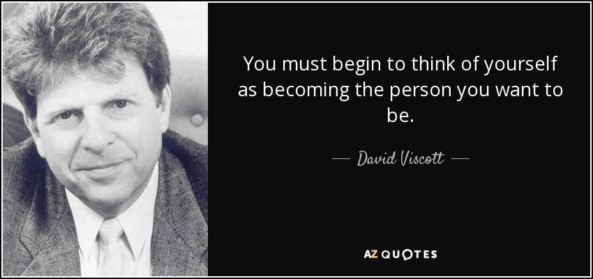 You must begin to think of yourself as becoming the person you want to be. - David Viscott