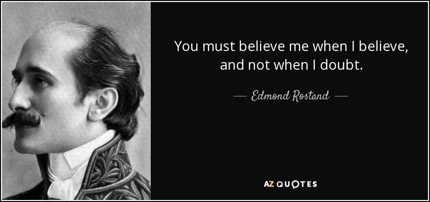 You must believe me when I believe, and not when I doubt. - Edmond Rostand
