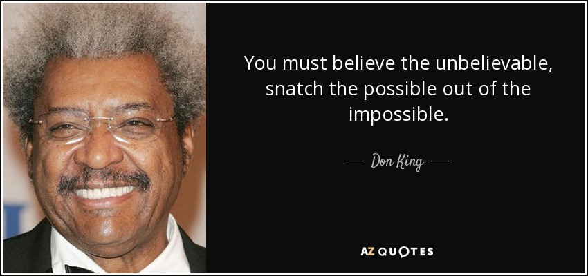 You must believe the unbelievable, snatch the possible out of the impossible. - Don King