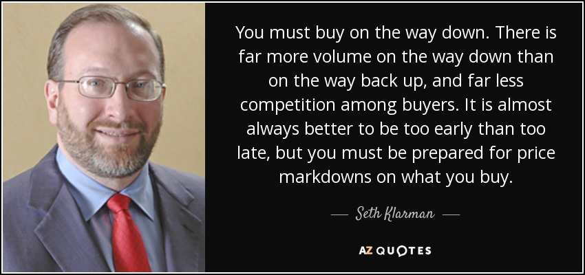 You must buy on the way down. There is far more volume on the way down than on the way back up, and far less competition among buyers. It is almost always better to be too early than too late, but you must be prepared for price markdowns on what you buy. - Seth Klarman
