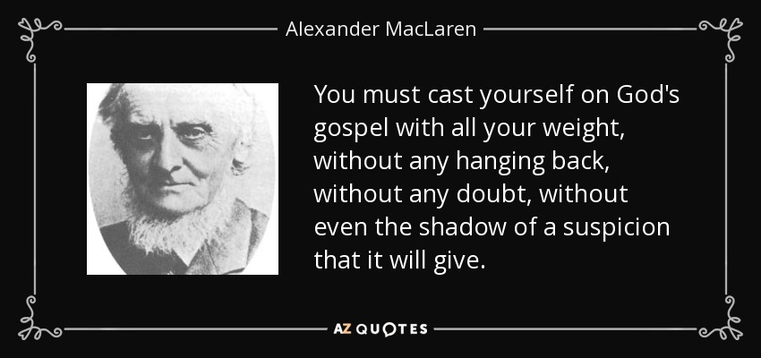 You must cast yourself on God's gospel with all your weight, without any hanging back, without any doubt, without even the shadow of a suspicion that it will give. - Alexander MacLaren