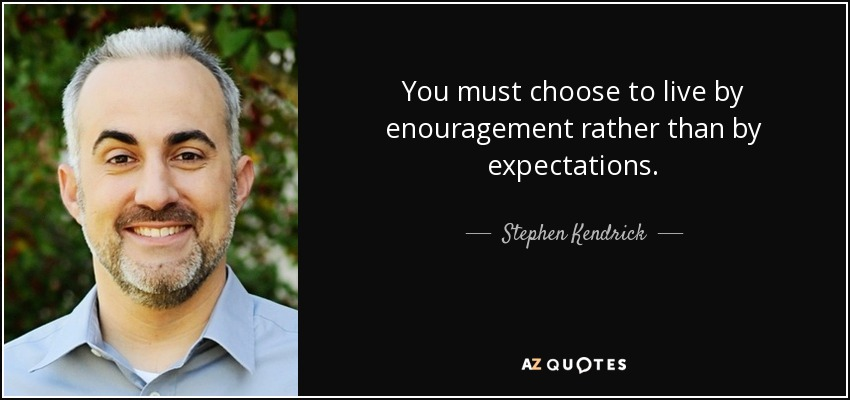 You must choose to live by enouragement rather than by expectations. - Stephen Kendrick