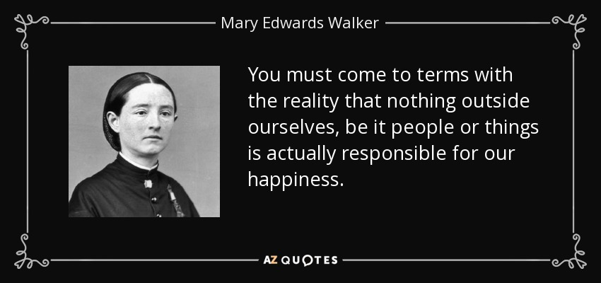 You must come to terms with the reality that nothing outside ourselves, be it people or things is actually responsible for our happiness. - Mary Edwards Walker