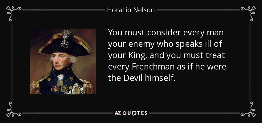 You must consider every man your enemy who speaks ill of your King, and you must treat every Frenchman as if he were the Devil himself. - Horatio Nelson
