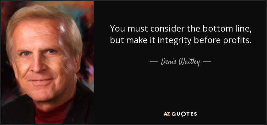 You must consider the bottom line, but make it integrity before profits. - Denis Waitley