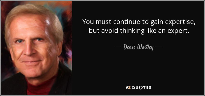 You must continue to gain expertise, but avoid thinking like an expert. - Denis Waitley
