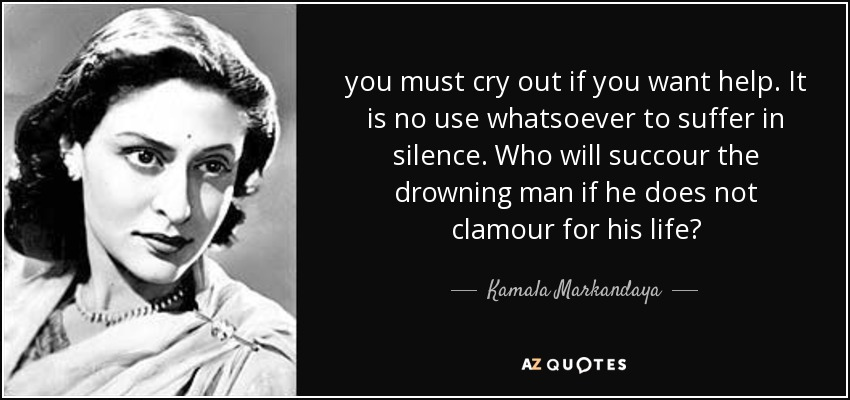 you must cry out if you want help. It is no use whatsoever to suffer in silence. Who will succour the drowning man if he does not clamour for his life? - Kamala Markandaya