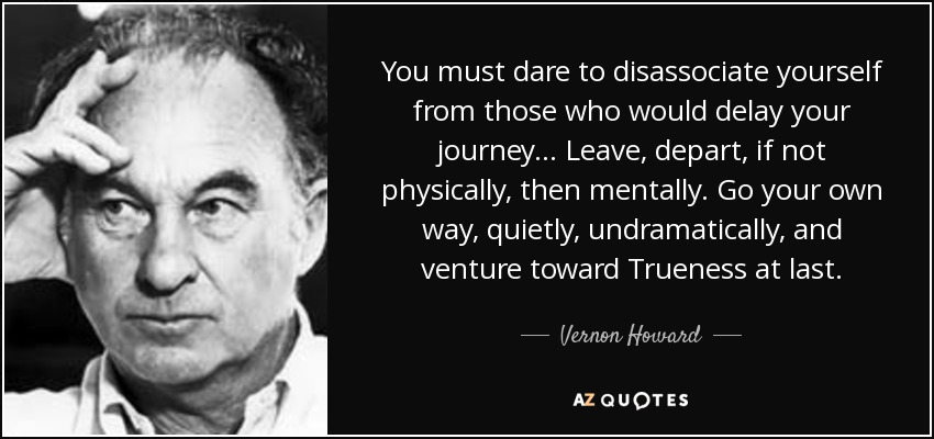 You must dare to disassociate yourself from those who would delay your journey... Leave, depart, if not physically, then mentally. Go your own way, quietly, undramatically, and venture toward Trueness at last. - Vernon Howard