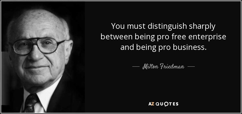 You must distinguish sharply between being pro free enterprise and being pro business. - Milton Friedman