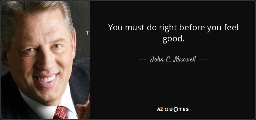 You must do right before you feel good. - John C. Maxwell
