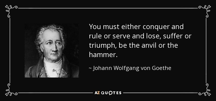 You must either conquer and rule or serve and lose, suffer or triumph, be the anvil or the hammer. - Johann Wolfgang von Goethe