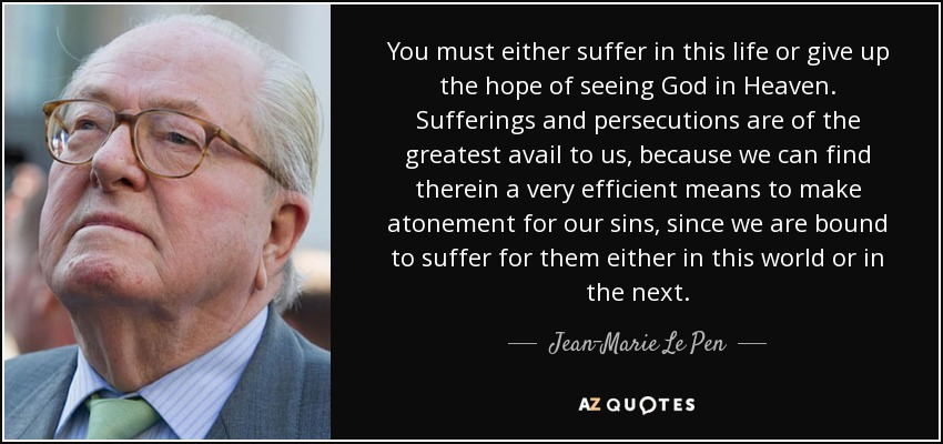 You must either suffer in this life or give up the hope of seeing God in Heaven. Sufferings and persecutions are of the greatest avail to us, because we can find therein a very efficient means to make atonement for our sins, since we are bound to suffer for them either in this world or in the next. - Jean-Marie Le Pen