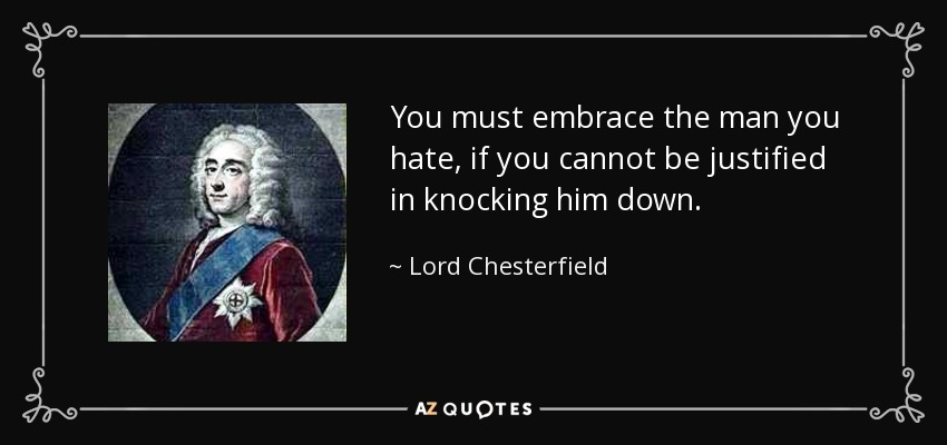 You must embrace the man you hate, if you cannot be justified in knocking him down. - Lord Chesterfield