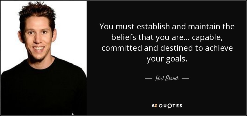 You must establish and maintain the beliefs that you are... capable, committed and destined to achieve your goals. - Hal Elrod