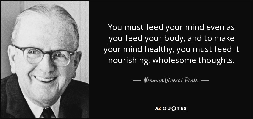 Norman Vincent Peale Quote You Must Feed Your Mind Even As You Feed