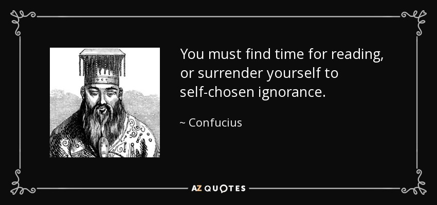 You must find time for reading, or surrender yourself to self-chosen ignorance. - Confucius
