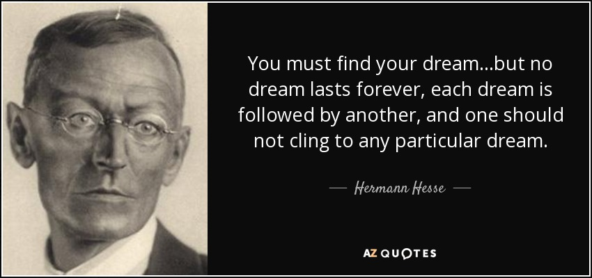 You must find your dream...but no dream lasts forever, each dream is followed by another, and one should not cling to any particular dream. - Hermann Hesse