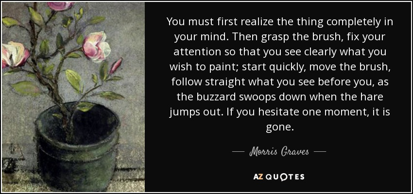 You must first realize the thing completely in your mind. Then grasp the brush, fix your attention so that you see clearly what you wish to paint; start quickly, move the brush, follow straight what you see before you, as the buzzard swoops down when the hare jumps out. If you hesitate one moment, it is gone. - Morris Graves