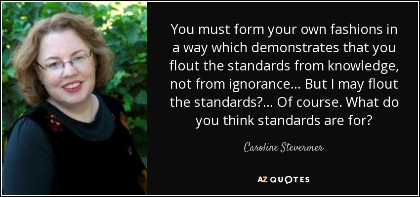 You must form your own fashions in a way which demonstrates that you flout the standards from knowledge, not from ignorance. . . But I may flout the standards? . . . Of course. What do you think standards are for? - Caroline Stevermer