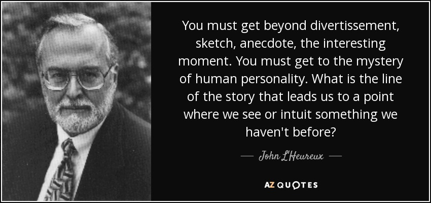 You must get beyond divertissement, sketch, anecdote, the interesting moment. You must get to the mystery of human personality. What is the line of the story that leads us to a point where we see or intuit something we haven't before? - John L'Heureux