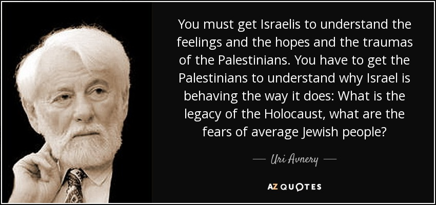You must get Israelis to understand the feelings and the hopes and the traumas of the Palestinians. You have to get the Palestinians to understand why Israel is behaving the way it does: What is the legacy of the Holocaust, what are the fears of average Jewish people? - Uri Avnery