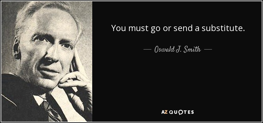 You must go or send a substitute. - Oswald J. Smith