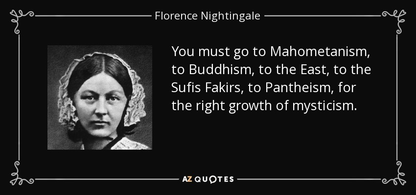 You must go to Mahometanism, to Buddhism, to the East, to the Sufis Fakirs, to Pantheism, for the right growth of mysticism. - Florence Nightingale